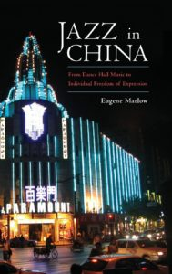 Jazz in China: From Dance Hall Music to Individual Freedom of Expression by Eugene Marlow, Ph.D.